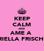 KEEP CALM AND AME A  GABRIELLA FRISCHMAN - Personalised Poster A4 size