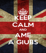 KEEP CALM AND AME A GIUBS - Personalised Poster A4 size
