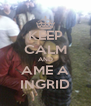 KEEP CALM AND AME A INGRID - Personalised Poster A4 size