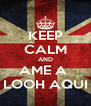 KEEP CALM AND AME A  LOOH AQUI - Personalised Poster A4 size