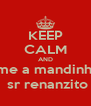 KEEP CALM AND ame a mandinha,  sr renanzito - Personalised Poster A4 size