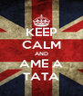 KEEP CALM AND AME A TATA - Personalised Poster A4 size