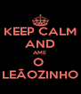 KEEP CALM AND AME  O  LEÃOZINHO - Personalised Poster A4 size