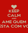 KEEP CALM AND AME QUEM ESTA COM VC - Personalised Poster A4 size
