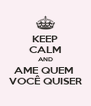 KEEP CALM AND AME QUEM  VOCÊ QUISER - Personalised Poster A4 size