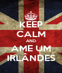 KEEP CALM AND AME UM IRLÂNDES - Personalised Poster A4 size