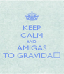 KEEP CALM AND AMIGAS TO GRAVIDA💖 - Personalised Poster A4 size