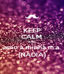 KEEP CALM AND amo a minha m.a. (NADIA) - Personalised Poster A4 size