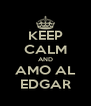 KEEP CALM AND AMO AL EDGAR - Personalised Poster A4 size