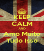 KEEP CALM AND Amo Muito Tudo Isso - Personalised Poster A4 size