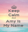 Keep Calm And  Amy Is  My Name  - Personalised Poster A4 size