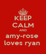 KEEP CALM AND amy-rose  loves ryan  - Personalised Poster A4 size