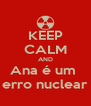 KEEP CALM AND Ana é um  erro nuclear - Personalised Poster A4 size