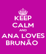 KEEP CALM AND ANA LOVES BRUNÃO  - Personalised Poster A4 size
