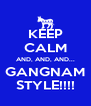 KEEP CALM AND, AND, AND... GANGNAM STYLE!!!! - Personalised Poster A4 size