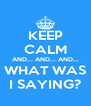 KEEP CALM AND... AND... AND... WHAT WAS I SAYING? - Personalised Poster A4 size