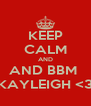 KEEP CALM AND AND BBM  KAYLEIGH <3 - Personalised Poster A4 size