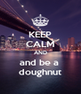 KEEP CALM AND and be a  doughnut - Personalised Poster A4 size