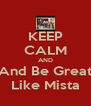 KEEP CALM AND And Be Great Like Mista - Personalised Poster A4 size