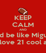 KEEP CALM AND And be like Miguel  And Isaiah's and love 21 cool about a week ago - Personalised Poster A4 size