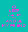 KEEP CALM AND AND BE MY FRIEND - Personalised Poster A4 size