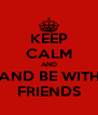 KEEP CALM AND AND BE WITH FRIENDS - Personalised Poster A4 size