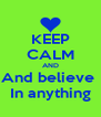 KEEP CALM AND And believe  In anything - Personalised Poster A4 size