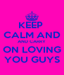 KEEP  CALM AND AND CARRY ON LOVING YOU GUYS - Personalised Poster A4 size