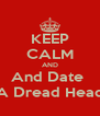 KEEP CALM AND And Date  A Dread Head - Personalised Poster A4 size