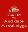 KEEP CALM AND And date A real nigga - Personalised Poster A4 size