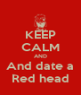 KEEP CALM AND And date a Red head - Personalised Poster A4 size