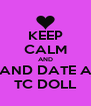 KEEP CALM AND AND DATE A TC DOLL - Personalised Poster A4 size