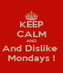 KEEP CALM AND And Dislike  Mondays ! - Personalised Poster A4 size