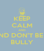 KEEP CALM AND AND DON'T BE A BULLY - Personalised Poster A4 size