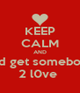 KEEP CALM AND and get somebody 2 l0ve  - Personalised Poster A4 size