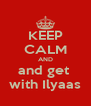 KEEP CALM AND and get  with Ilyaas - Personalised Poster A4 size