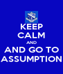KEEP CALM AND AND GO TO ASSUMPTION - Personalised Poster A4 size