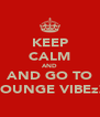 KEEP CALM AND AND GO TO LOUNGE VIBEzZ - Personalised Poster A4 size