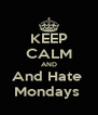 KEEP CALM AND And Hate  Mondays  - Personalised Poster A4 size