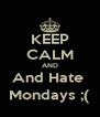 KEEP CALM AND And Hate  Mondays ;( - Personalised Poster A4 size