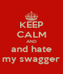 KEEP CALM AND and hate my swagger - Personalised Poster A4 size