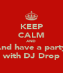 KEEP CALM AND And have a party with DJ Drop - Personalised Poster A4 size