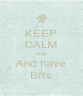 KEEP CALM AND And have Bffs - Personalised Poster A4 size