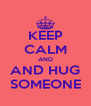 KEEP CALM AND AND HUG SOMEONE - Personalised Poster A4 size