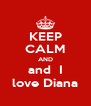 KEEP CALM AND and  I love Diana - Personalised Poster A4 size