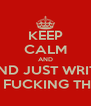 KEEP CALM AND AND JUST WRITE THE FUCKING THING - Personalised Poster A4 size