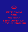 KEEP CALM AND AND KEEP A STIFF UPPER LIP  ... YOUR ENGLISH - Personalised Poster A4 size