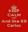 KEEP CALM AND And like 69 Carlos - Personalised Poster A4 size