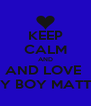KEEP CALM AND AND LOVE  MY BOY MATTY - Personalised Poster A4 size
