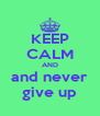 KEEP CALM AND and never give up - Personalised Poster A4 size